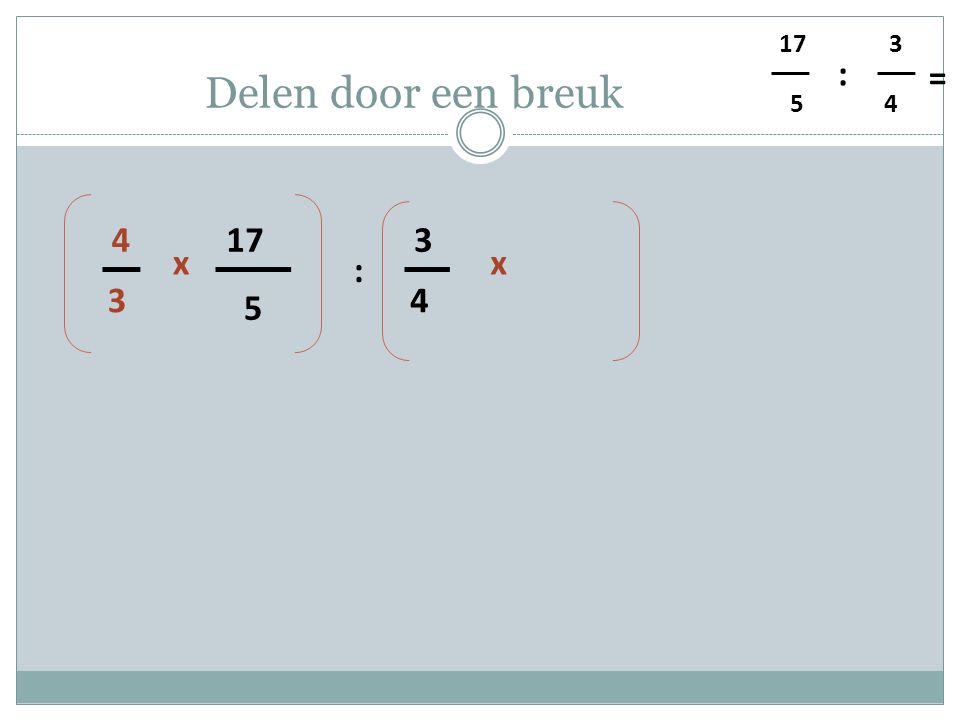 5 4 3 : = Delen door een breuk 5 17 4 3 : 3 4 xx
