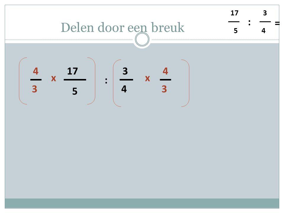 5 4 3 : = Delen door een breuk 5 17 4 3 : 3 4 x 3 4 x