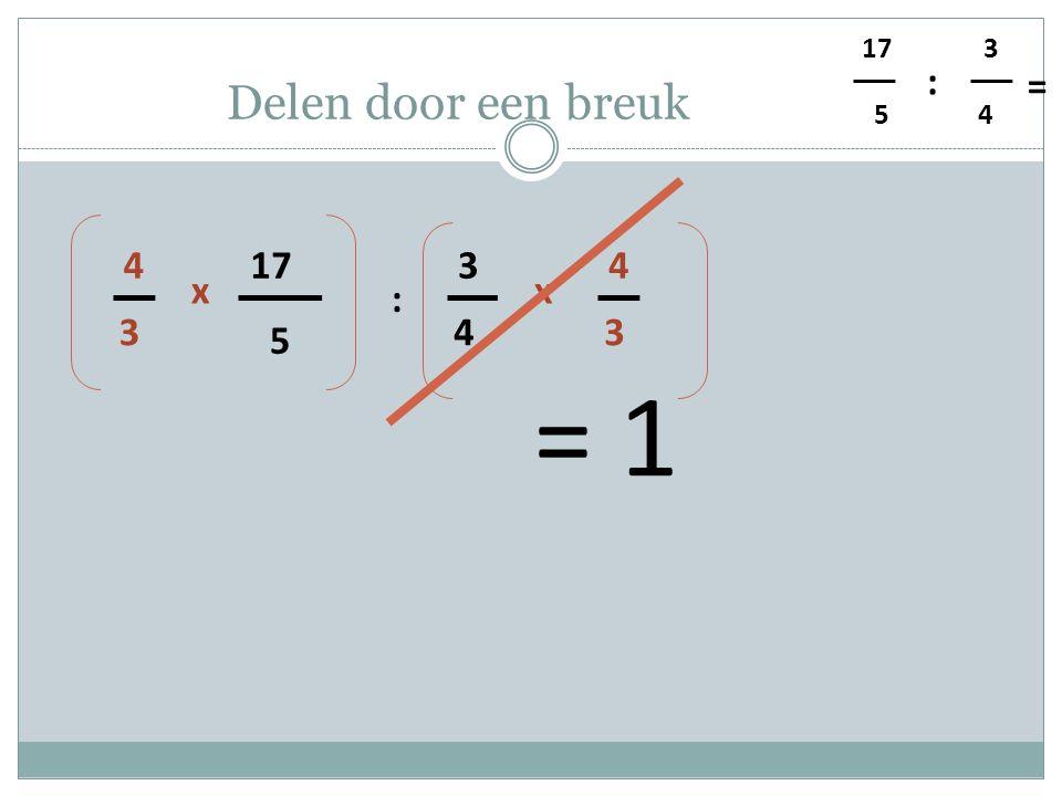 5 4 3 : = Delen door een breuk 5 17 4 3 : 3 4 x 3 4 x = 1