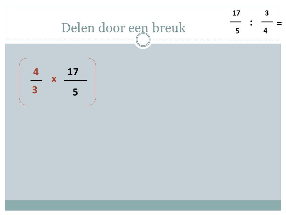 5 4 3 : = Delen door een breuk 5 17 3 4 x