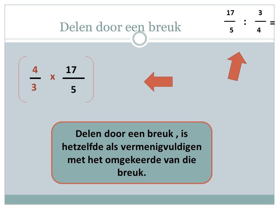 5 4 3 : = Delen door een breuk 5 17 3 4 x Delen door een breuk, is hetzelfde als vermenigvuldigen met het omgekeerde van die breuk.