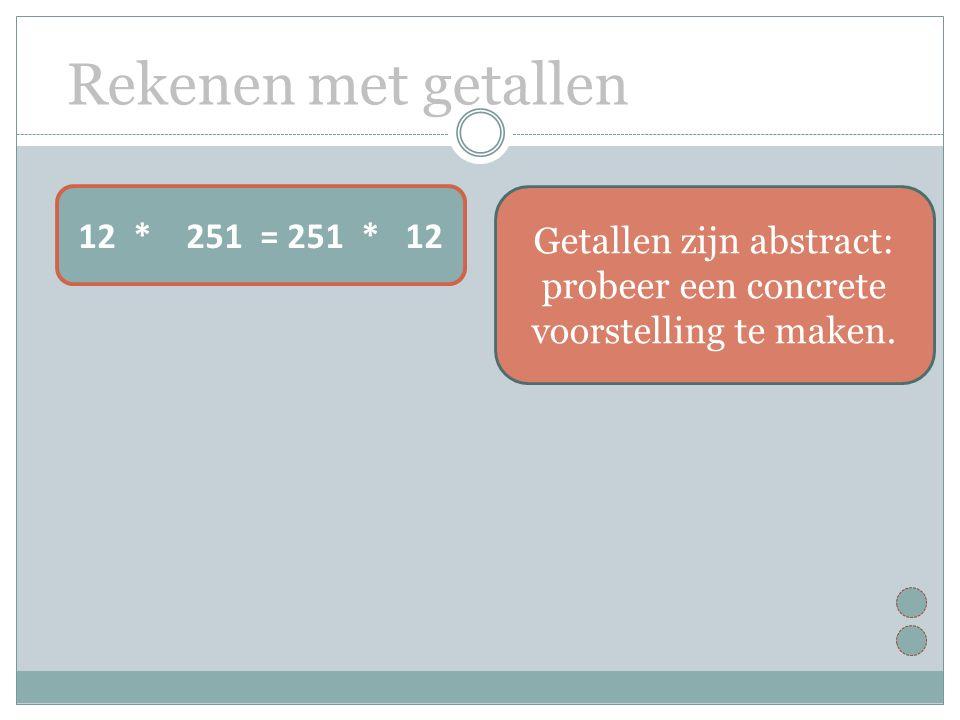 Rekenen met getallen 12 * 251 = 251 * 12 Getallen zijn abstract: probeer een concrete voorstelling te maken.