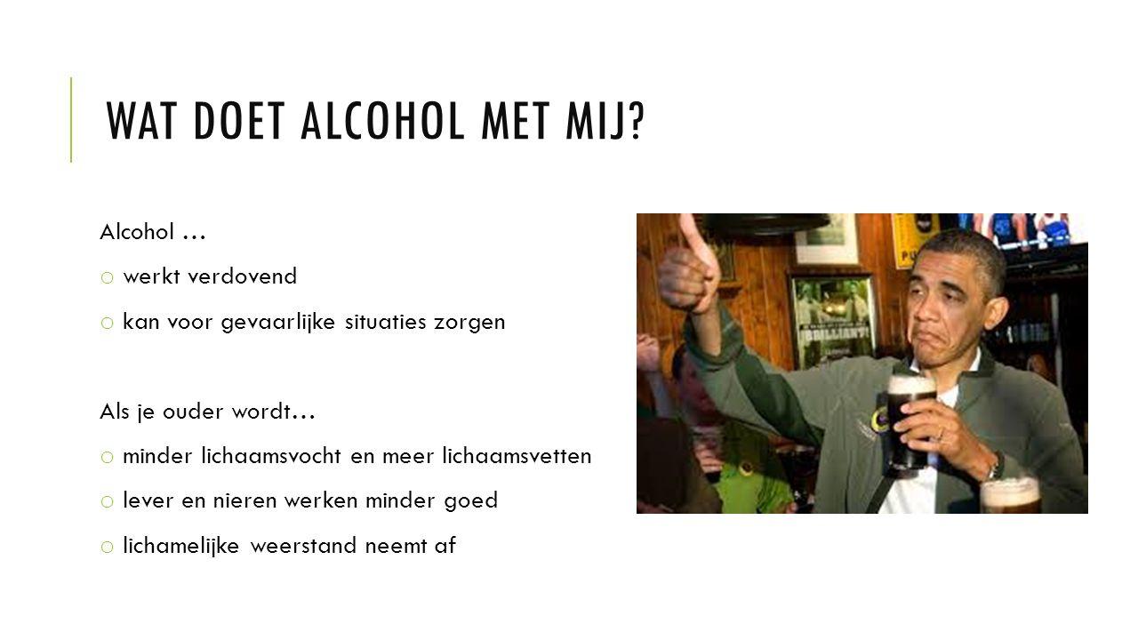 WAT DOET ALCOHOL MET MIJ? Alcohol … o werkt verdovend o kan voor gevaarlijke situaties zorgen Als je ouder wordt… o minder lichaamsvocht en meer licha