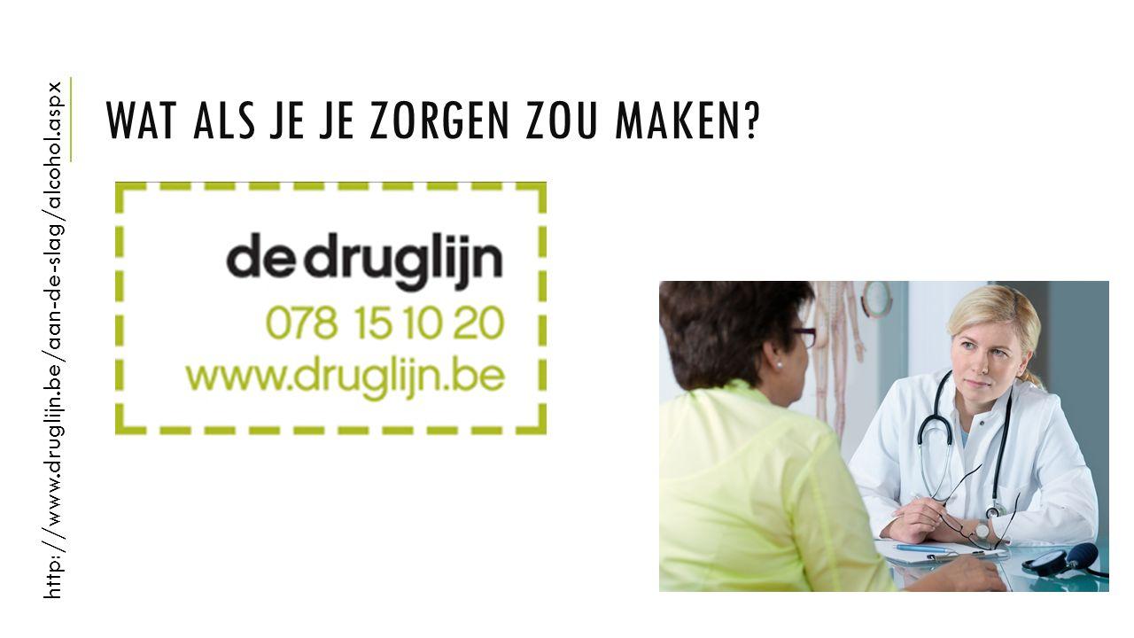 WAT ALS JE JE ZORGEN ZOU MAKEN? http://www.druglijn.be/aan-de-slag/alcohol.aspx