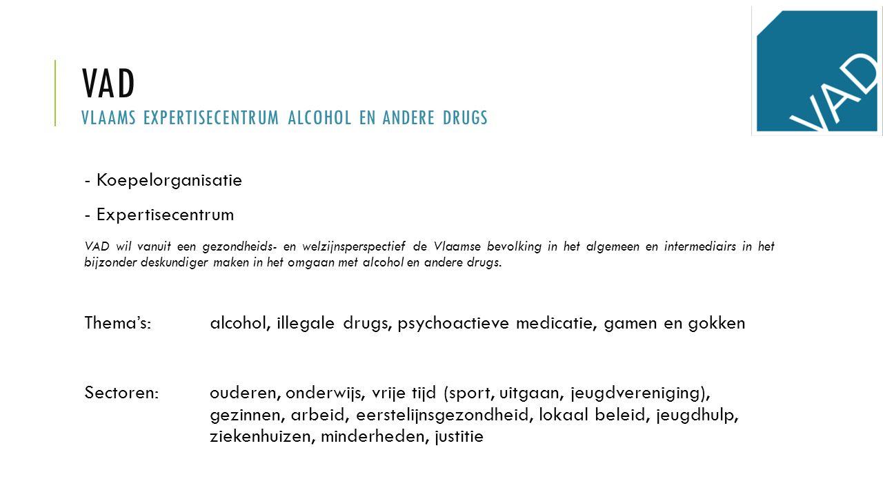 VAD VLAAMS EXPERTISECENTRUM ALCOHOL EN ANDERE DRUGS - Koepelorganisatie - Expertisecentrum VAD wil vanuit een gezondheids- en welzijnsperspectief de Vlaamse bevolking in het algemeen en intermediairs in het bijzonder deskundiger maken in het omgaan met alcohol en andere drugs.