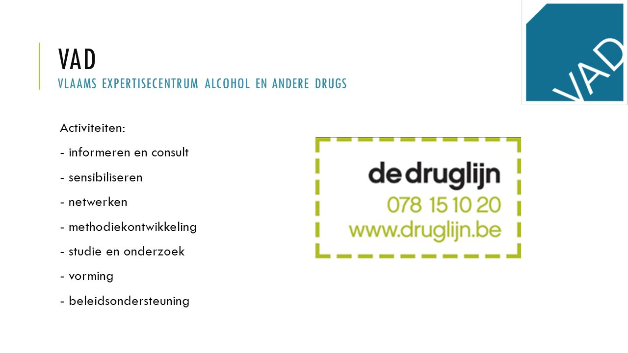 VAD VLAAMS EXPERTISECENTRUM ALCOHOL EN ANDERE DRUGS Activiteiten: - informeren en consult - sensibiliseren - netwerken - methodiekontwikkeling - studie en onderzoek - vorming - beleidsondersteuning