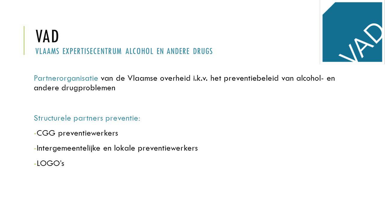 VAD VLAAMS EXPERTISECENTRUM ALCOHOL EN ANDERE DRUGS Partnerorganisatie van de Vlaamse overheid i.k.v. het preventiebeleid van alcohol- en andere drugp