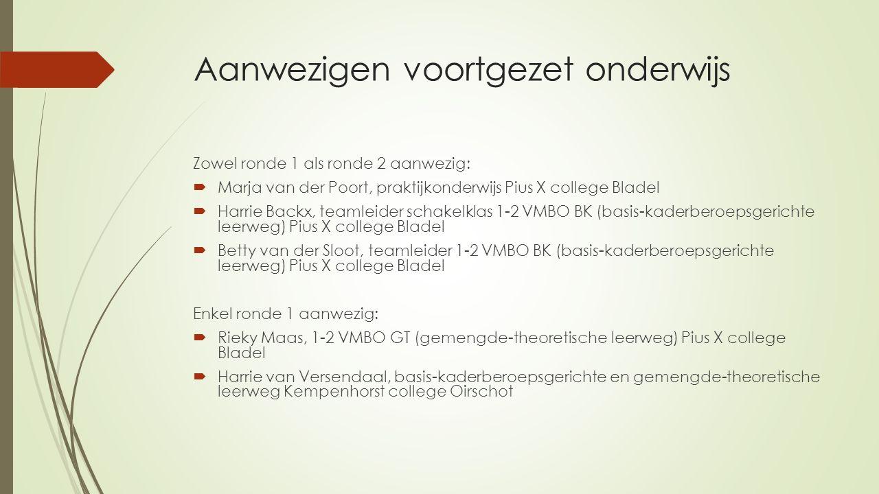 Aanwezigen voortgezet onderwijs Zowel ronde 1 als ronde 2 aanwezig:  Marja van der Poort, praktijkonderwijs Pius X college Bladel  Harrie Backx, tea
