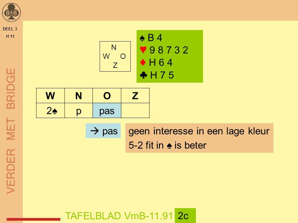 DEEL 3 H 11 N W O Z TAFELBLAD VmB-11.91 2c WNOZ 2♠ppas geen interesse in een lage kleur 5-2 fit in ♠ is beter  pas ♠ B 4 ♥ 9 8 7 3 2 ♦ H 6 4 ♣ H 7 5