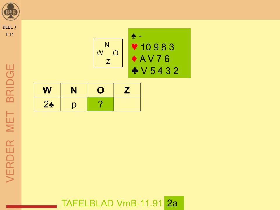 DEEL 3 H 11 N W O Z TAFELBLAD VmB-11.91 2a ♠ - ♥ 10 9 8 3 ♦ A V 7 6 ♣ V 5 4 3 2 WNOZ 2♠p