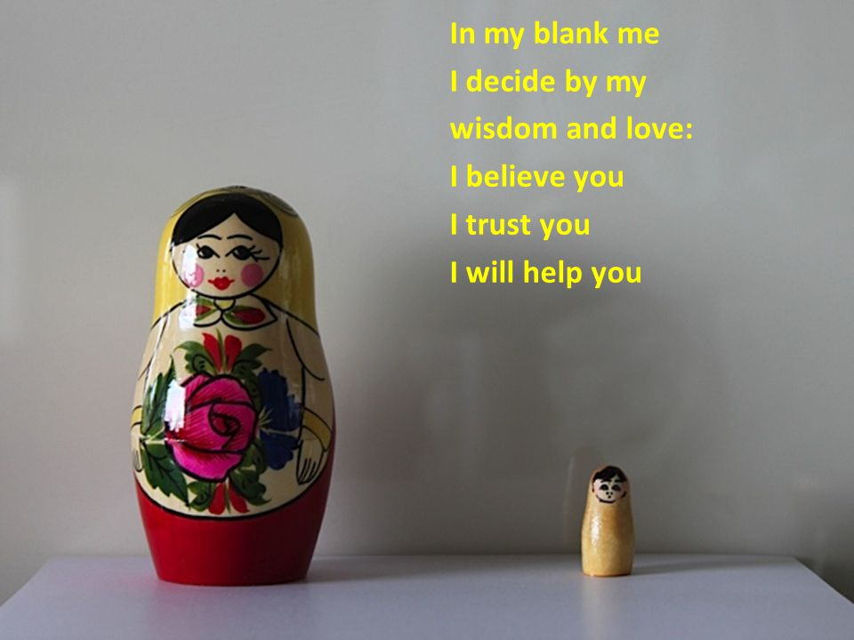 In my blank me I decide by my wisdom and love: I believe you I trust you I will help you