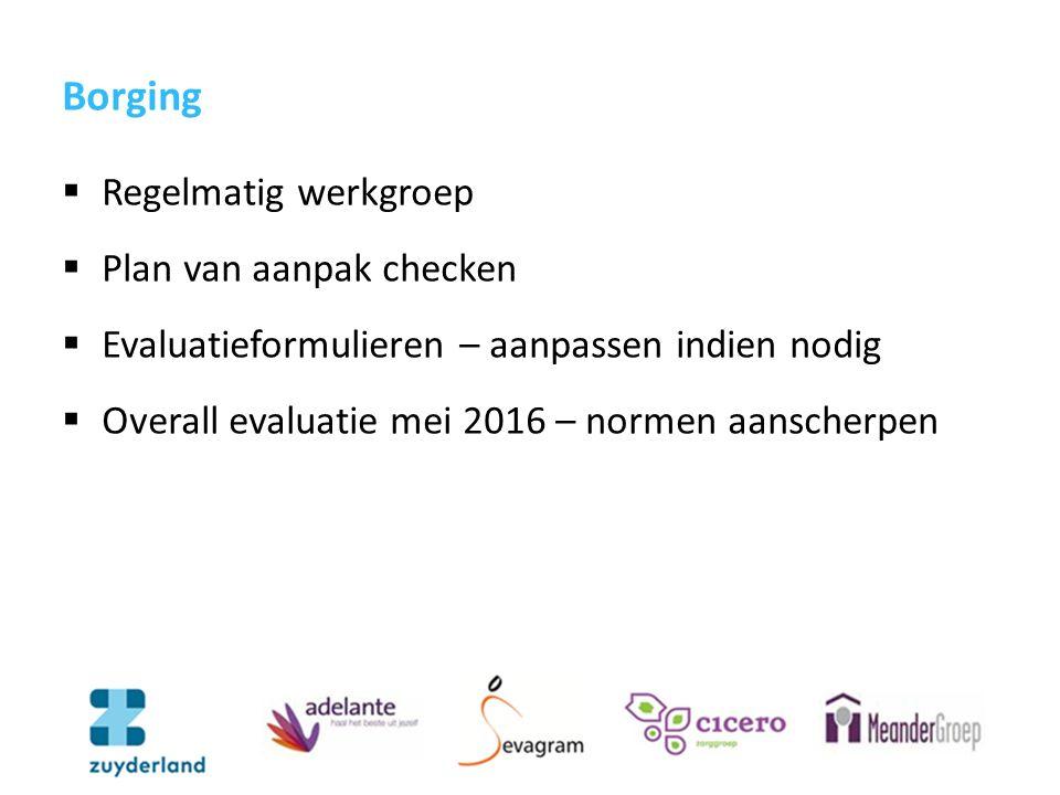 Borging  Regelmatig werkgroep  Plan van aanpak checken  Evaluatieformulieren – aanpassen indien nodig  Overall evaluatie mei 2016 – normen aanscherpen