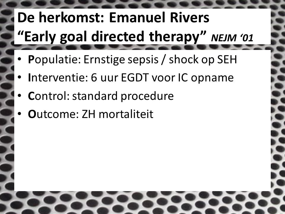 De herkomst: Emanuel Rivers Early goal directed therapy NEJM '01 Methode: – Intention to treat RCT 130 EGDT vs 133 control – Single center 1997-2000 Resultaat: 30,5 vs 46,5% (p 0,009) Secundair: – 28-d mortaliteit 33.3% vs.