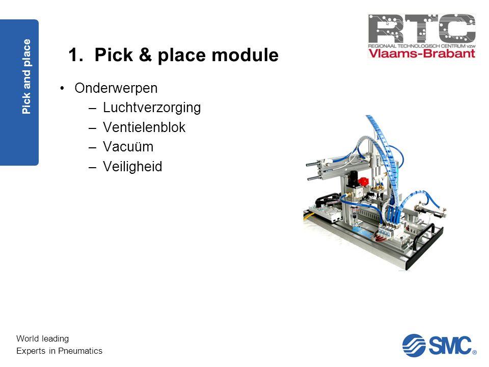 World leading Experts in Pneumatics 1. Pick & place module Pick and place Onderwerpen –Luchtverzorging –Ventielenblok –Vacuüm –Veiligheid
