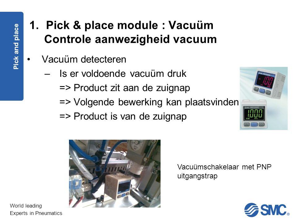 World leading Experts in Pneumatics Vacuüm detecteren –Is er voldoende vacuüm druk => Product zit aan de zuignap => Volgende bewerking kan plaatsvinden => Product is van de zuignap Vacuümschakelaar met PNP uitgangstrap Pick and place 1.Pick & place module : Vacuüm Controle aanwezigheid vacuum