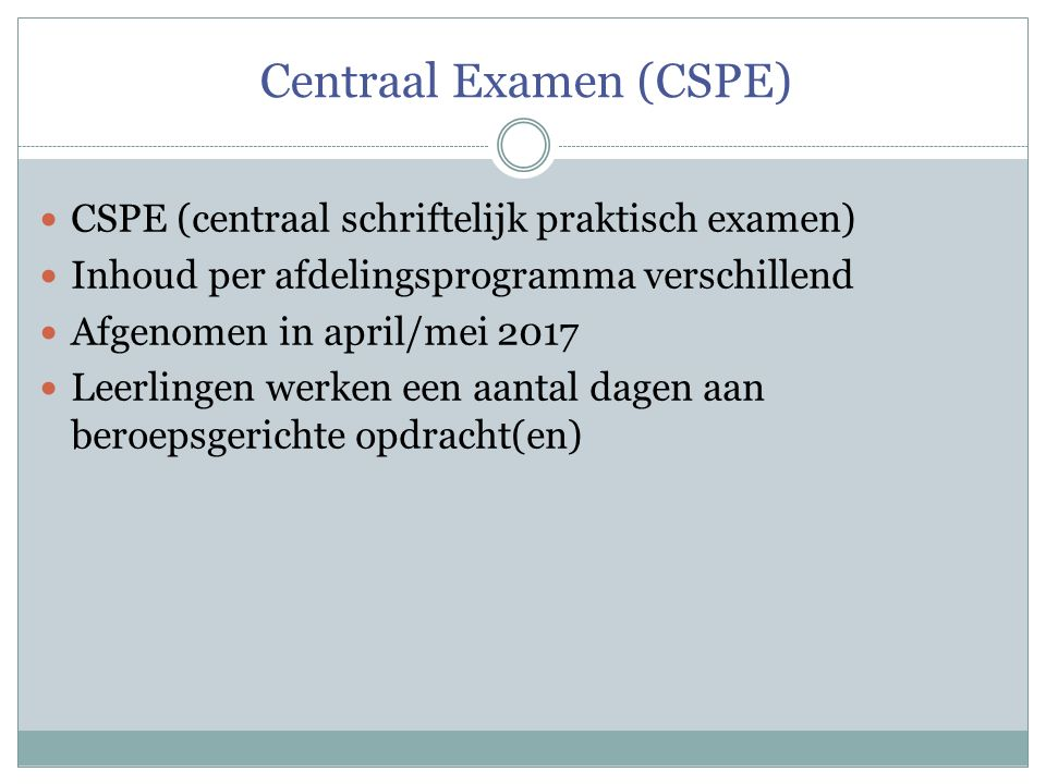 Centraal Examen (CSPE) CSPE (centraal schriftelijk praktisch examen) Inhoud per afdelingsprogramma verschillend Afgenomen in april/mei 2017 Leerlingen werken een aantal dagen aan beroepsgerichte opdracht(en)