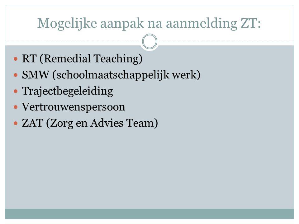 Mogelijke aanpak na aanmelding ZT: RT (Remedial Teaching) SMW (schoolmaatschappelijk werk) Trajectbegeleiding Vertrouwenspersoon ZAT (Zorg en Advies Team)
