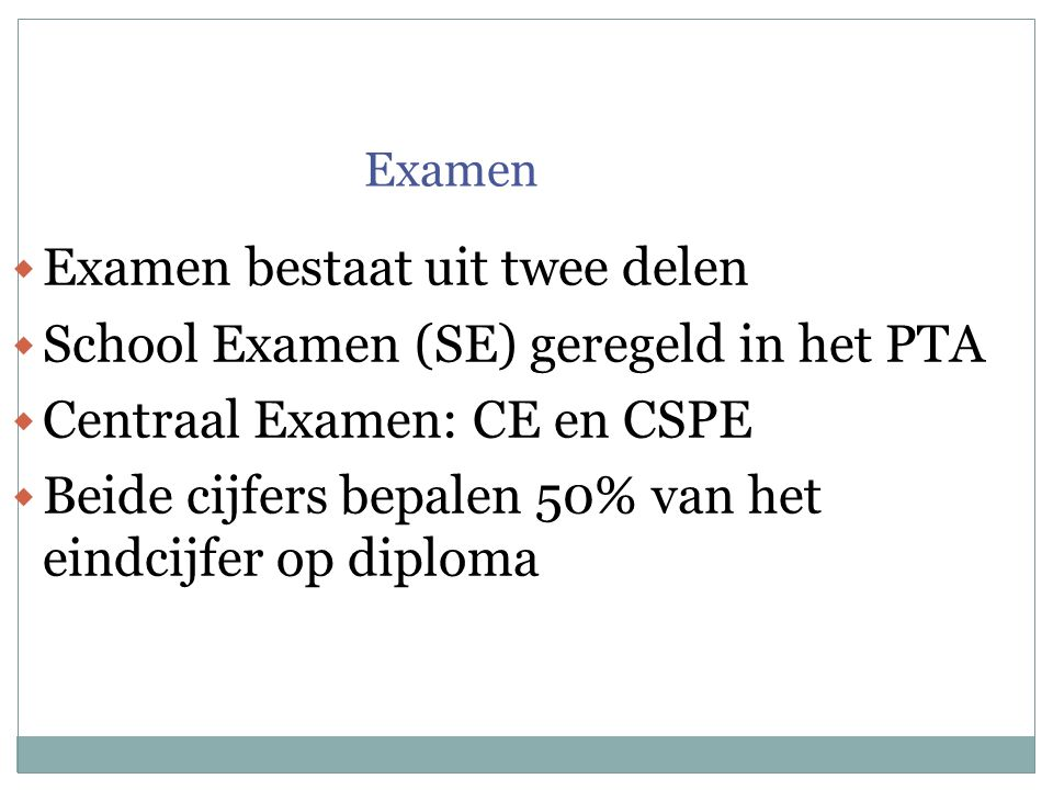 Examen  Examen bestaat uit twee delen  School Examen (SE) geregeld in het PTA  Centraal Examen: CE en CSPE  Beide cijfers bepalen 50% van het eindcijfer op diploma