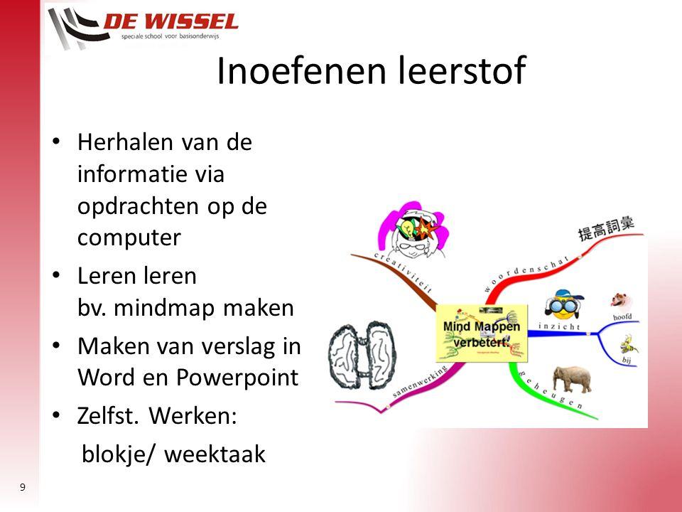 9 Inoefenen leerstof Herhalen van de informatie via opdrachten op de computer Leren leren bv. mindmap maken Maken van verslag in Word en Powerpoint Ze