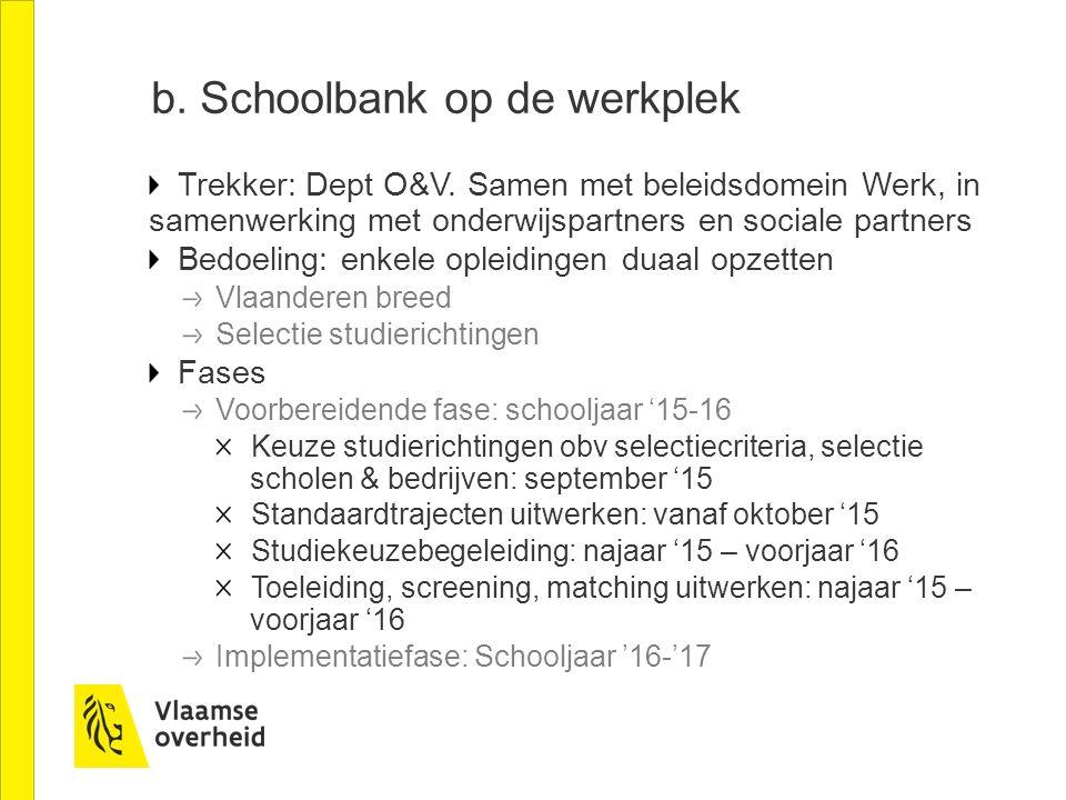 b. Schoolbank op de werkplek Trekker: Dept O&V. Samen met beleidsdomein Werk, in samenwerking met onderwijspartners en sociale partners Bedoeling: enk