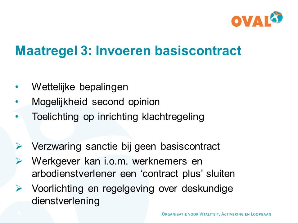 19 Actieprogramma OVAL – Basiscontract Doel: helderheid voor iedereen Beschermt werknemers Informeert werkgevers Inhoud: Wettelijk kader voor verschillende activiteiten Maatwerk voor preventie en duurzame inzetbaarheid Aandacht voor privacy en kwaliteit Checklist