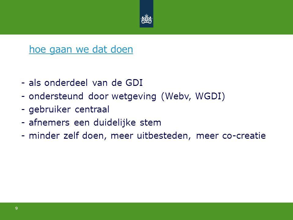 9 -als onderdeel van de GDI -ondersteund door wetgeving (Webv, WGDI) -gebruiker centraal -afnemers een duidelijke stem -minder zelf doen, meer uitbesteden, meer co-creatie hoe gaan we dat doen