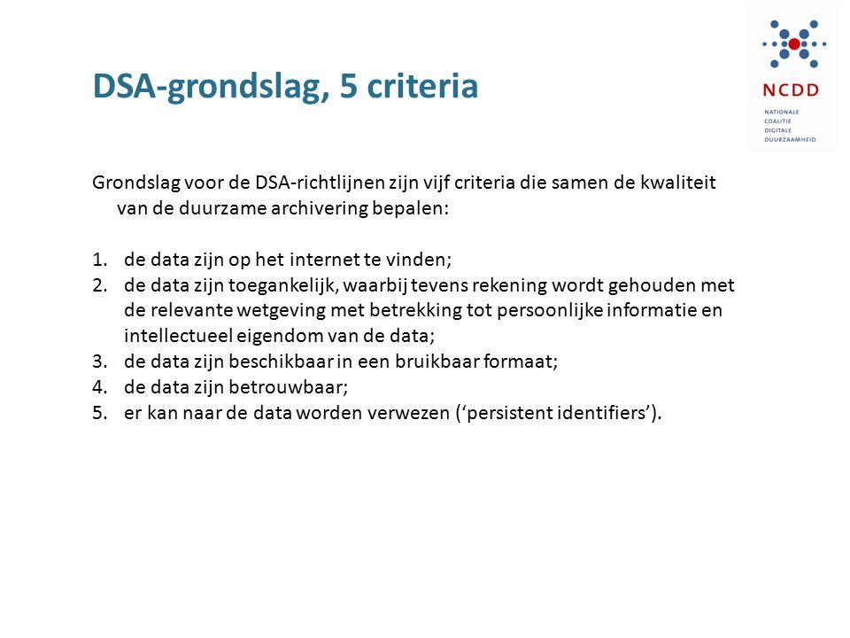 DSA-grondslag, 5 criteria Grondslag voor de DSA-richtlijnen zijn vijf criteria die samen de kwaliteit van de duurzame archivering bepalen: 1.de data zijn op het internet te vinden; 2.de data zijn toegankelijk, waarbij tevens rekening wordt gehouden met de relevante wetgeving met betrekking tot persoonlijke informatie en intellectueel eigendom van de data; 3.de data zijn beschikbaar in een bruikbaar formaat; 4.de data zijn betrouwbaar; 5.er kan naar de data worden verwezen ('persistent identifiers').