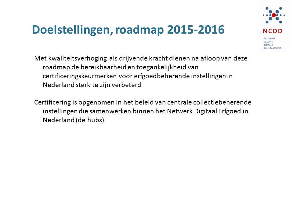 Doelstellingen, roadmap 2015-2016 Met kwaliteitsverhoging als drijvende kracht dienen na afloop van deze roadmap de bereikbaarheid en toegankelijkheid van certificeringskeurmerken voor erfgoedbeherende instellingen in Nederland sterk te zijn verbeterd Certificering is opgenomen in het beleid van centrale collectiebeherende instellingen die samenwerken binnen het Netwerk Digitaal Erfgoed in Nederland (de hubs)