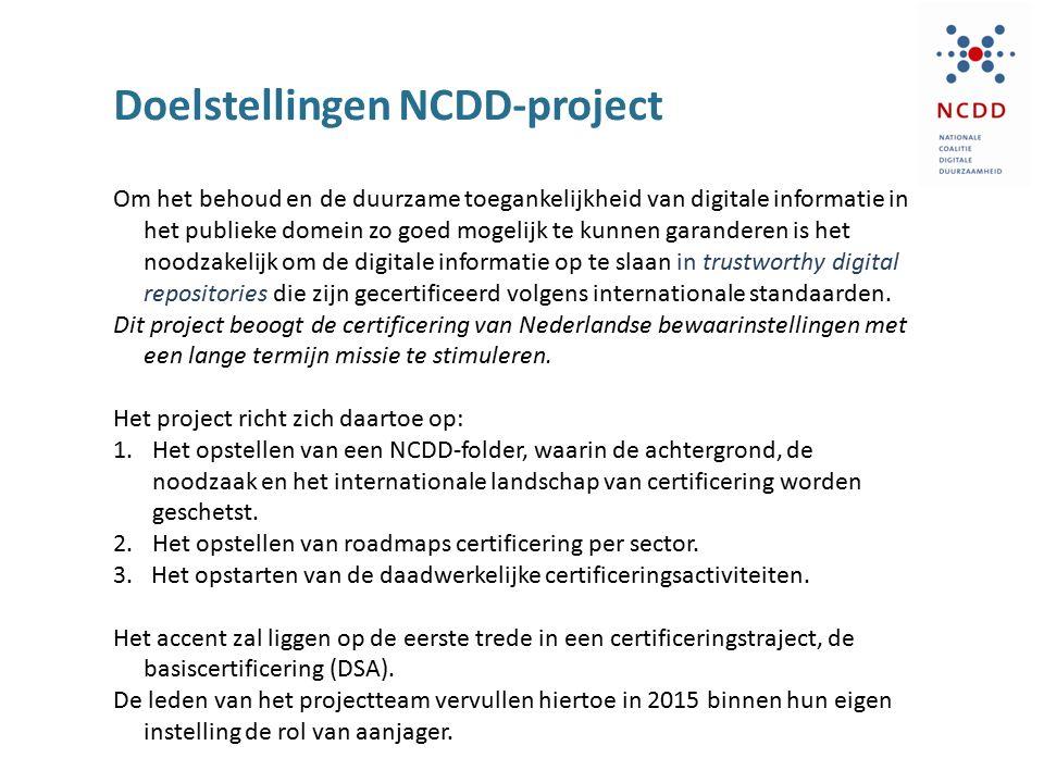 Doelstellingen NCDD-project Om het behoud en de duurzame toegankelijkheid van digitale informatie in het publieke domein zo goed mogelijk te kunnen garanderen is het noodzakelijk om de digitale informatie op te slaan in trustworthy digital repositories die zijn gecertificeerd volgens internationale standaarden.