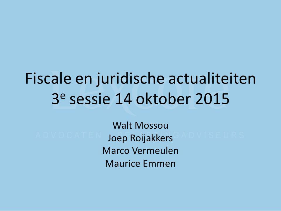 Fiscale en juridische actualiteiten 3 e sessie 14 oktober 2015 Walt Mossou Joep Roijakkers Marco Vermeulen Maurice Emmen