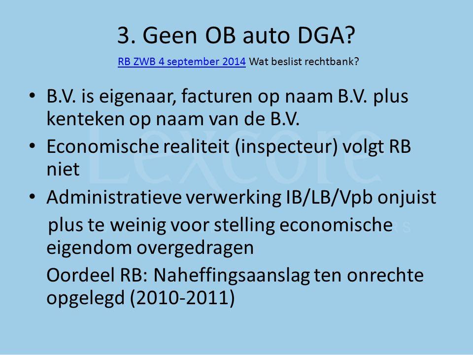 3. Geen OB auto DGA? RB ZWB 4 september 2014 Wat beslist rechtbank? RB ZWB 4 september 2014 B.V. is eigenaar, facturen op naam B.V. plus kenteken op n