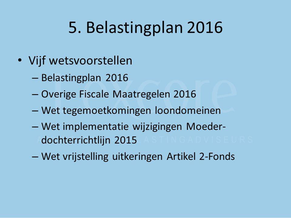 5. Belastingplan 2016 Vijf wetsvoorstellen – Belastingplan 2016 – Overige Fiscale Maatregelen 2016 – Wet tegemoetkomingen loondomeinen – Wet implement