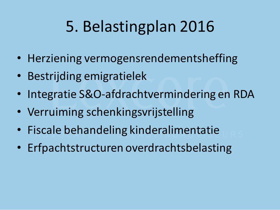 5. Belastingplan 2016 Herziening vermogensrendementsheffing Bestrijding emigratielek Integratie S&O-afdrachtvermindering en RDA Verruiming schenkingsv