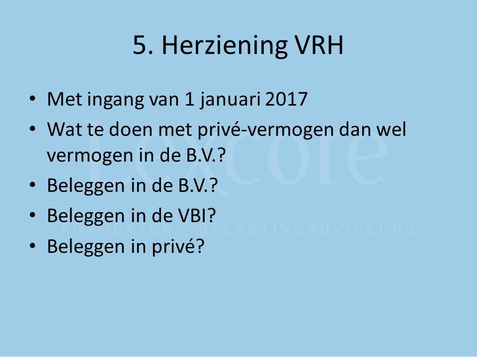 5. Herziening VRH Met ingang van 1 januari 2017 Wat te doen met privé-vermogen dan wel vermogen in de B.V.? Beleggen in de B.V.? Beleggen in de VBI? B