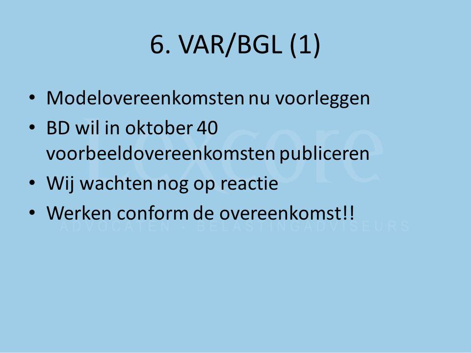 6. VAR/BGL (1) Modelovereenkomsten nu voorleggen BD wil in oktober 40 voorbeeldovereenkomsten publiceren Wij wachten nog op reactie Werken conform de