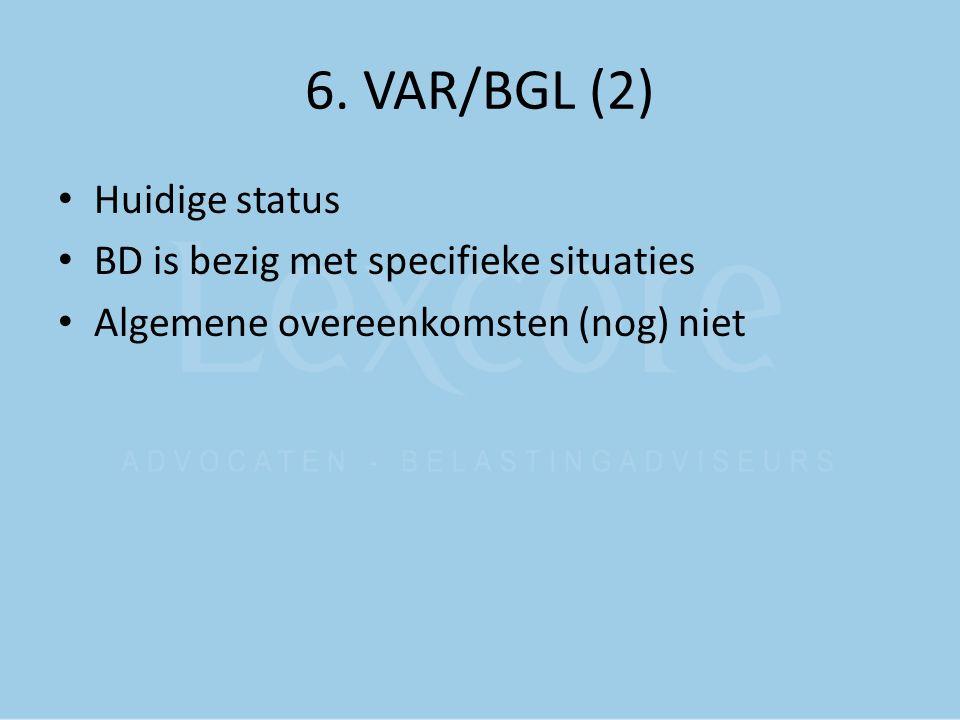 6. VAR/BGL (2) Huidige status BD is bezig met specifieke situaties Algemene overeenkomsten (nog) niet