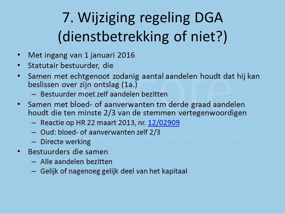 7. Wijziging regeling DGA (dienstbetrekking of niet?) Met ingang van 1 januari 2016 Statutair bestuurder, die Samen met echtgenoot zodanig aantal aand