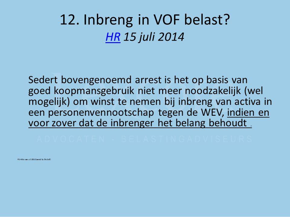 12. Inbreng in VOF belast? HR 15 juli 2014 HR Sedert bovengenoemd arrest is het op basis van goed koopmansgebruik niet meer noodzakelijk (wel mogelijk