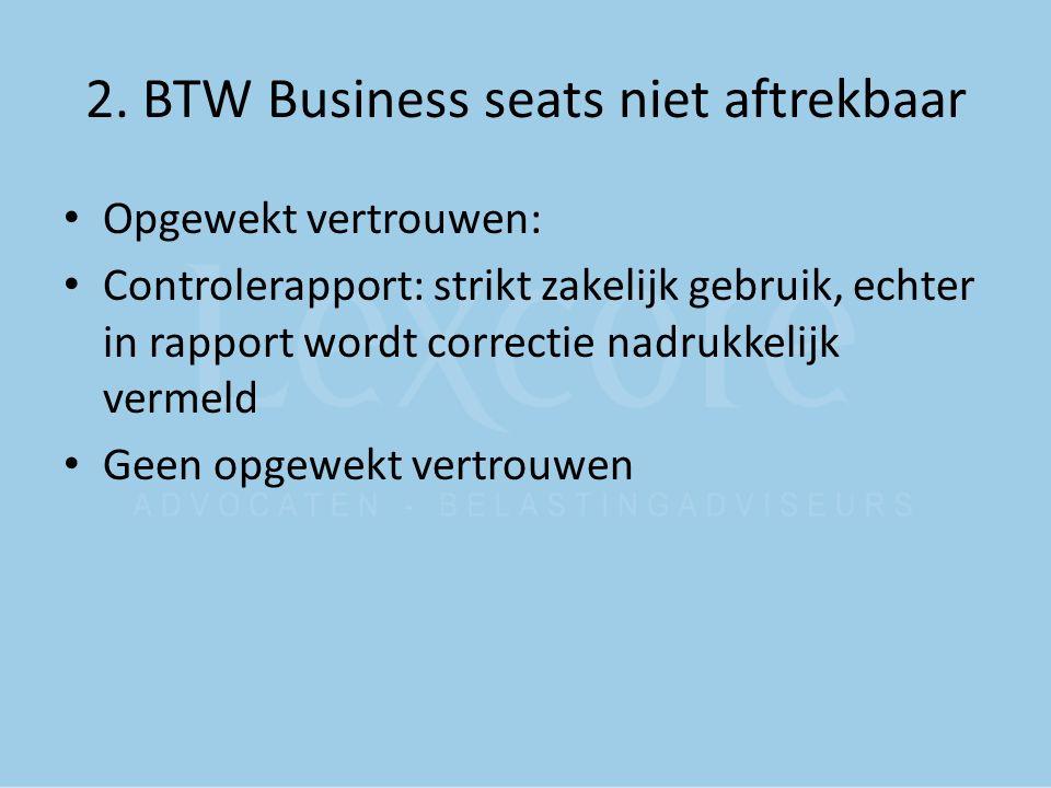2. BTW Business seats niet aftrekbaar Opgewekt vertrouwen: Controlerapport: strikt zakelijk gebruik, echter in rapport wordt correctie nadrukkelijk ve