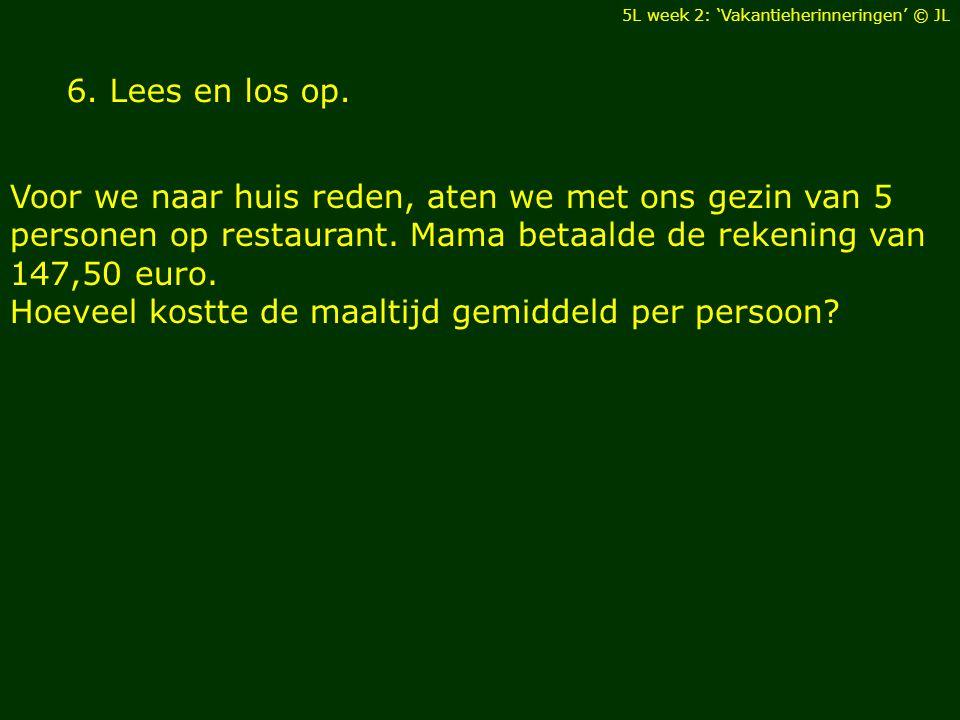 6. Lees en los op. Voor we naar huis reden, aten we met ons gezin van 5 personen op restaurant. Mama betaalde de rekening van 147,50 euro. Hoeveel kos