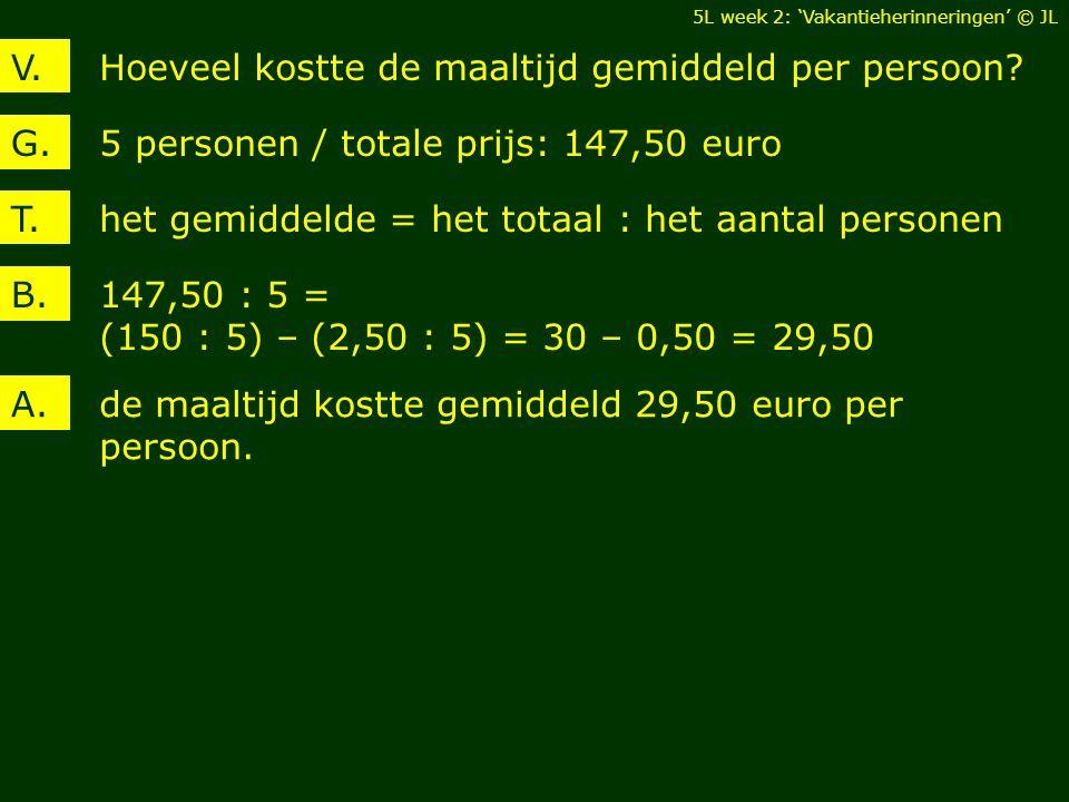 Hoeveel kostte de maaltijd gemiddeld per persoon?V. 5 personen / totale prijs: 147,50 euroG. de maaltijd kostte gemiddeld 29,50 euro per persoon. A. h