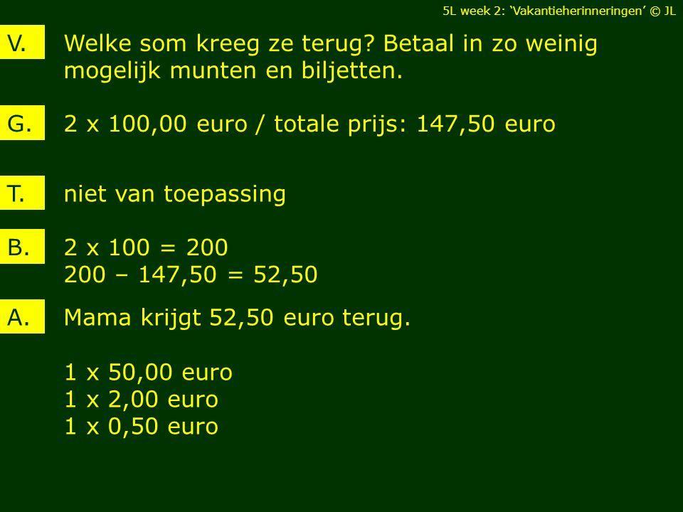 Welke som kreeg ze terug? Betaal in zo weinig mogelijk munten en biljetten. V. 2 x 100,00 euro / totale prijs: 147,50 euroG. 2 x 100 = 200 200 – 147,5