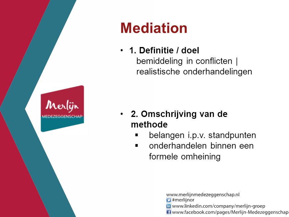 Mediation 1. Definitie / doel bemiddeling in conflicten | realistische onderhandelingen 2. Omschrijving van de methode  belangen i.p.v. standpunten 