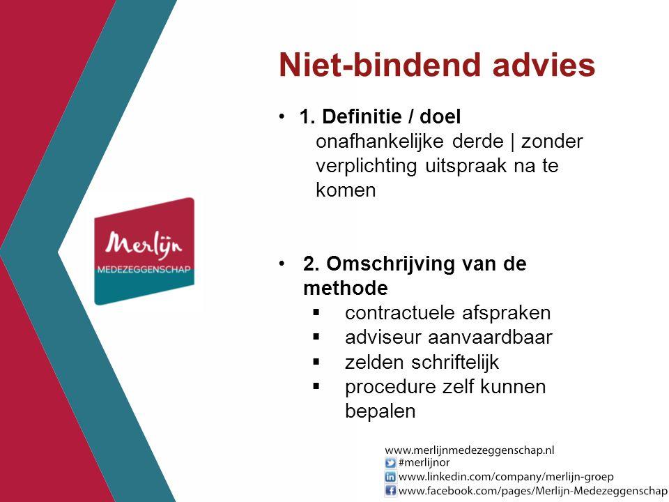 Niet-bindend advies 1. Definitie / doel onafhankelijke derde | zonder verplichting uitspraak na te komen 2. Omschrijving van de methode  contractuele
