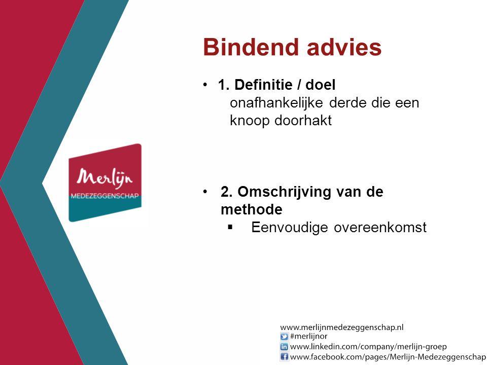 Bindend advies 1. Definitie / doel onafhankelijke derde die een knoop doorhakt 2. Omschrijving van de methode  Eenvoudige overeenkomst