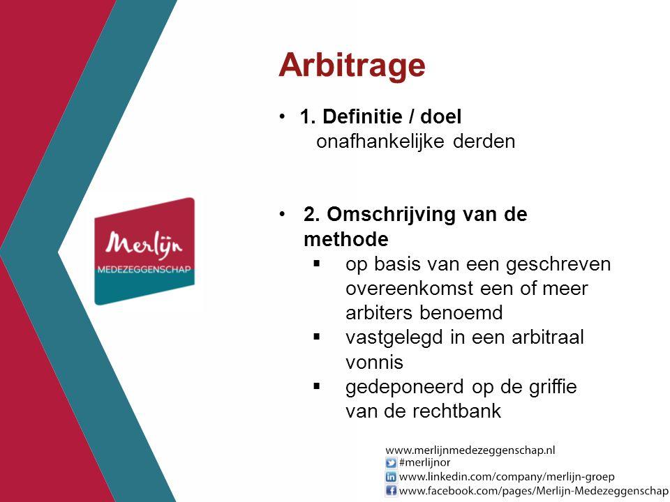 Arbitrage 1. Definitie / doel onafhankelijke derden 2. Omschrijving van de methode  op basis van een geschreven overeenkomst een of meer arbiters ben