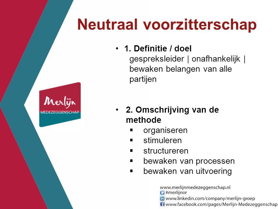 Neutraal voorzitterschap 1. Definitie / doel gespreksleider | onafhankelijk | bewaken belangen van alle partijen 2. Omschrijving van de methode  orga