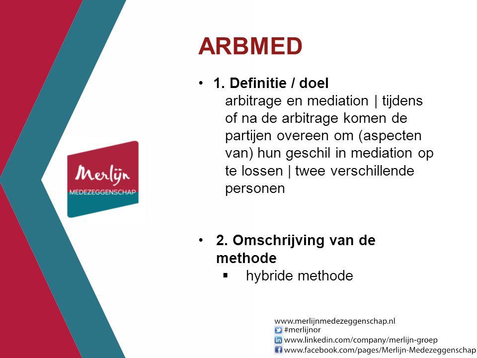ARBMED 1. Definitie / doel arbitrage en mediation | tijdens of na de arbitrage komen de partijen overeen om (aspecten van) hun geschil in mediation op