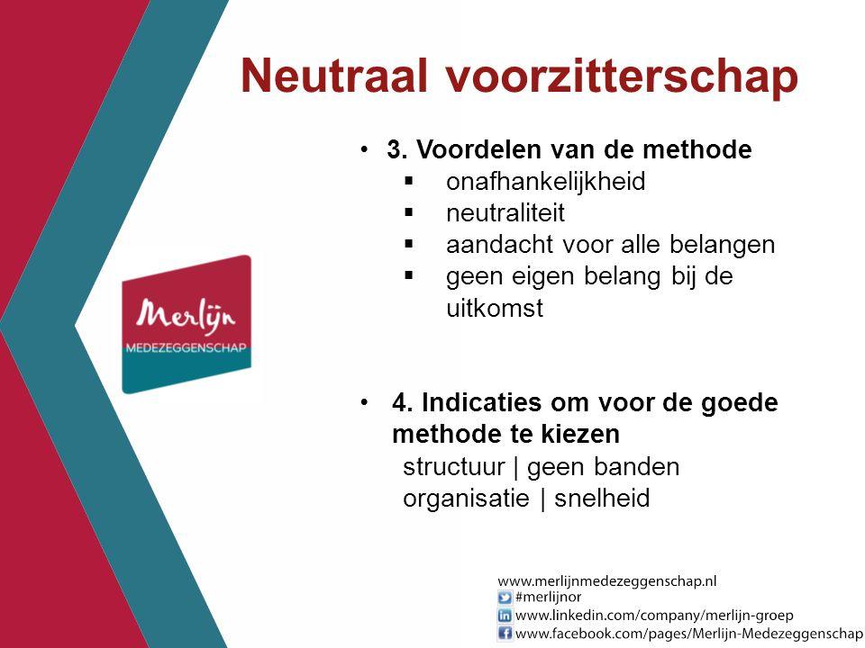 Neutraal voorzitterschap 3. Voordelen van de methode  onafhankelijkheid  neutraliteit  aandacht voor alle belangen  geen eigen belang bij de uitko