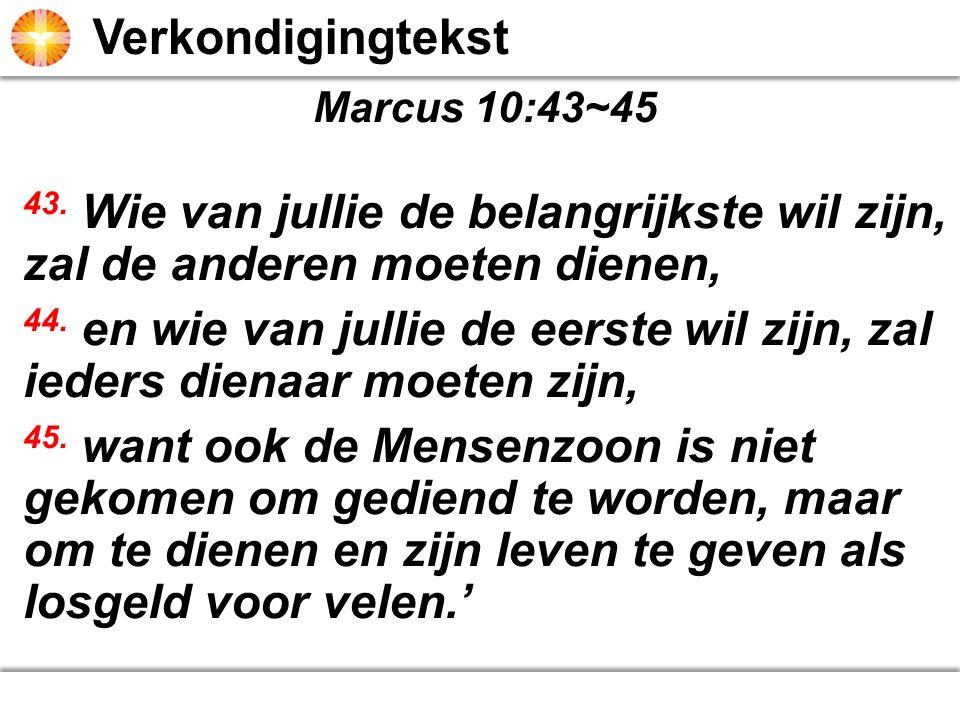 Marcus 10:43~45 43. Wie van jullie de belangrijkste wil zijn, zal de anderen moeten dienen, 44. en wie van jullie de eerste wil zijn, zal ieders diena